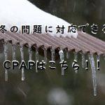 冬の乾燥・寒さ対策ができるCPAP